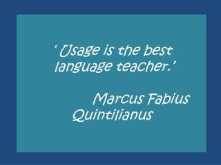 ' Usage is the best  language teacher.' Marcus  Fabius Quintilianus