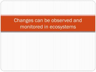 Changes can be observed and monitored in ecosystems