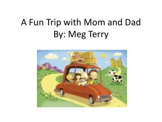 A Fun Trip with Mom and Dad By: Meg Terry