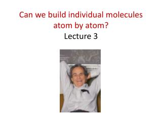 Can we build individual molecules atom by atom?  Lecture 3