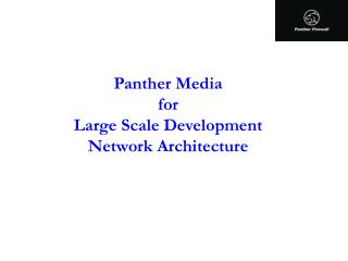 Panther Media for Large Scale Development Network Architecture