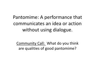 Pantomime: A performance that communicates an idea or action without using dialogue.
