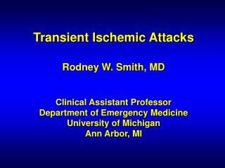 Transient Ischemic Attacks   Rodney W. Smith, MD   Clinical Assistant Professor Department of Emergency Medicine Univers