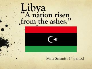 "Libya "" A nation risen from the ashes."""