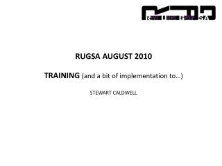RUGSA AUGUST 2010 TRAINING  (and a bit of implementation to…) STEWART CALDWELL