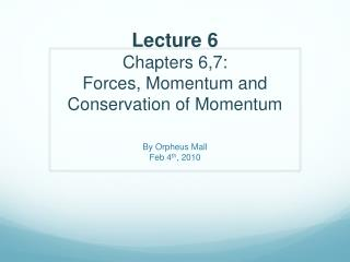 Lecture 6 Chapters 6,7: Forces, Momentum and Conservation of Momentum