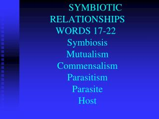 SYMBIOTIC RELATIONSHIPS  WORDS  17-22 Symbiosis Mutualism Commensalism Parasitism Parasite Host