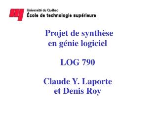 Projet de synthèse en génie logiciel LOG 790 Claude Y. Laporte et Denis Roy