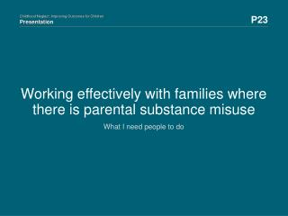 Working effectively with families where there is parental substance misuse