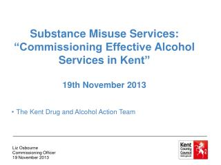 "Substance Misuse Services: ""Commissioning Effective  A lcohol  S ervices  in  Kent"""