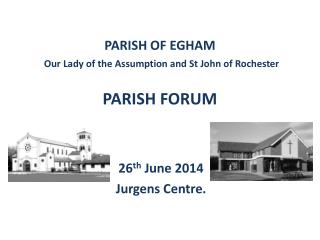 PARISH OF EGHAM Our  L ady of the Assumption and  S t  J ohn of  R ochester  PARISH FORUM