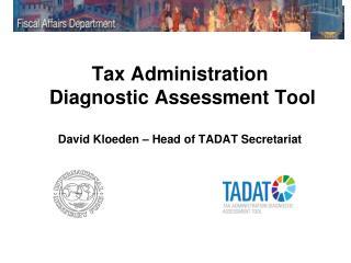 Tax Administration Diagnostic Assessment Tool David Kloeden – Head of TADAT Secretariat