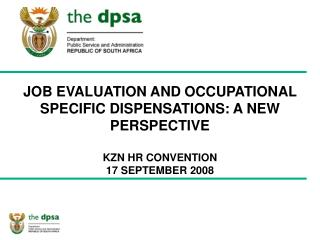 JOB EVALUATION AND OCCUPATIONAL SPECIFIC DISPENSATIONS: A NEW PERSPECTIVE KZN HR CONVENTION  17 SEPTEMBER 2008