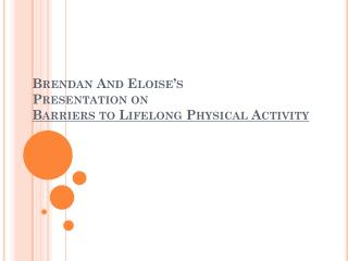 Brendan And Eloise's  Presentation on  Barriers  to Lifelong Physical Activity