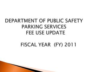 DEPARTMENT OF PUBLIC SAFETY PARKING SERVICES   FEE USE UPDATE FISCAL YEAR  (FY) 2011
