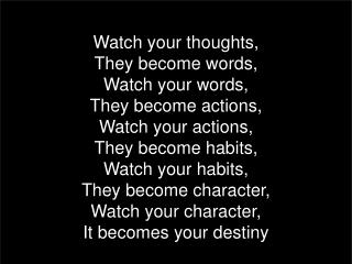 Watch your thoughts, They become words, Watch your words, They become actions, Watch your actions,
