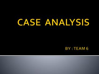 CASE  ANALYSIS                                                               BY : TEAM 6