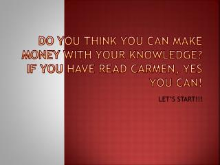Do you think you can make money with your knowledge?  If you have read Carmen, yes you can!