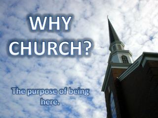 WHY  CHURCH? The purpose of being here.
