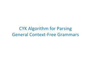 CYK Algorithm for Parsing  General Context-Free Grammars
