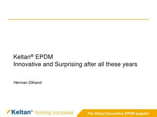 Keltan ®  EPDM Innovative and Surprising after all these years Herman Dikland