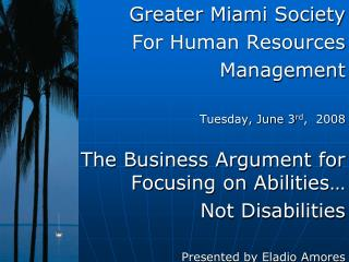 Greater Miami Society  For Human Resources Management   Tuesday, June 3rd,  2008  The Business Argument for Focusing on