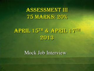 ASSESSMENT III 75 marks: 20% April 15 th  & April 17 th  2013