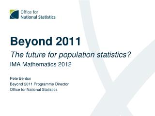 Beyond 2011 The future for population statistics? IMA Mathematics 2012 Pete Benton