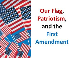 Our Flag ,  Patriotism ,  and the  First Amendment