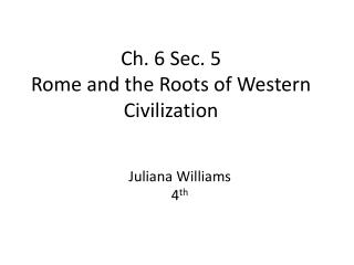 Ch. 6 Sec.  5 Rome and the Roots of Western Civilization