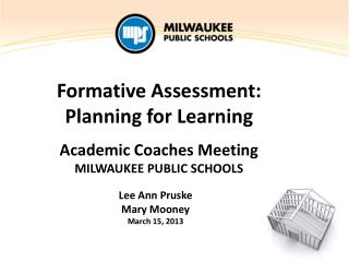 Formative Assessment: Planning for Learning Academic Coaches Meeting MILWAUKEE  PUBLIC SCHOOLS