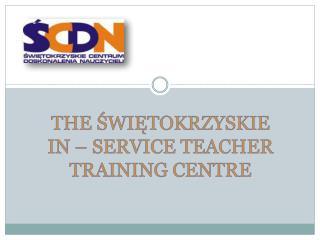 THE ŚWIĘTOKRZYSKIE  IN – SERVICE TEACHER TRAINING CENTRE