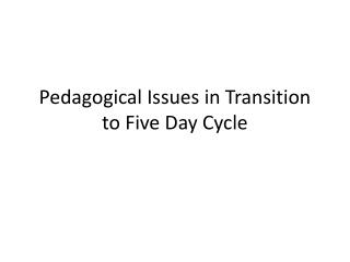 Pedagogical Issues in Transition to Five Day Cycle