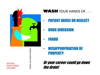 WASH  YOUR HANDS OF . . .  PATIENT ABUSE OR NEGLECT DRUG DIVERSION FRAUD