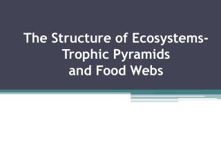 The Structure of Ecosystems-  Trophic  Pyramids  and Food Webs