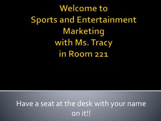 Welcome to  Sports  and Entertainment Marketing with Ms. Tracy in Room 221