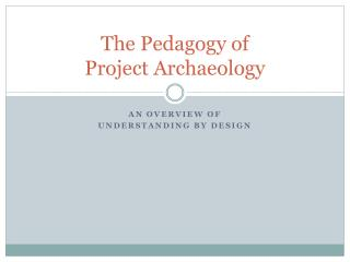 The Pedagogy of  Project Archaeology