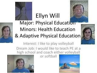 Ellyn Will Major: Physical Education Minors: Health Education & Adaptive Physical Education