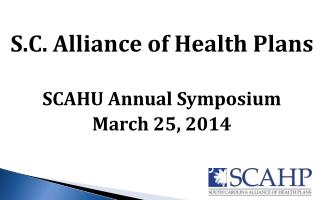 S.C. Alliance of Health Plans SCAHU Annual Symposium March 25, 2014