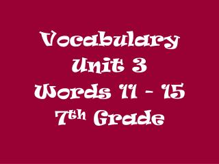 Vocabulary  Unit 3 Words 11 - 15 7 th  Grade