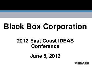 Black Box Corporation 2012 East Coast IDEAS Conference  June 5, 2012
