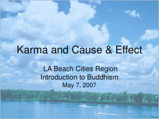 Karma and Cause & Effect  LA Beach Cities Region Introduction to Buddhism May 7, 2007