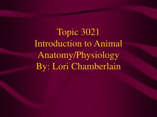 Topic 3021 Introduction to Animal Anatomy/Physiology By: Lori Chamberlain