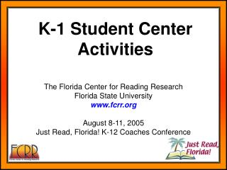 The Florida Center for Reading Research Florida State University fcrr August 8-11, 2005 Just Read, Florida! K-12 Coaches