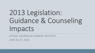 2013 Legislation:  Guidance & Counseling Impacts