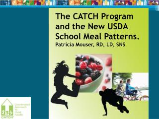 The CATCH Program and the New USDA School Meal Patterns. Patricia Mouser, RD, LD, SNS