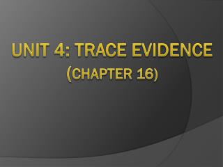 Unit 4: Trace Evidence ( Chapter 16)