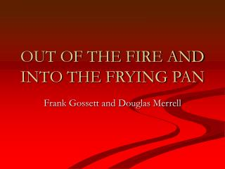 OUT OF THE FIRE AND INTO THE FRYING PAN