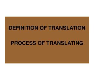 DEFINITION OF TRANSLATION  PROCESS OF TRANSLATING