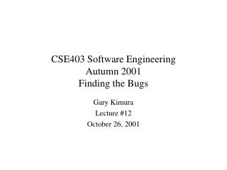 CSE403 Software Engineering Autumn 2001 Finding the Bugs